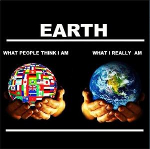 Earth: What people think I am (covered in flags); What I really am (no borders)