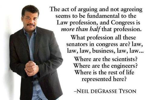 "Photo of Neil deGrasse Tyson with quote: ""The act of arguing and not agreeing seems to be fundamental to the law profession, and Congress is more than half that profession. What profession all these senators in Congress are? Law, law, law, business, law, law... Where are the scientists? Where are the engineers? Where is the rest of life represented here?"""