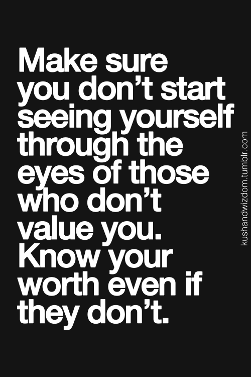 """Make sure you don't start seeing yourself through the eyes of those who don't value you. Know your worth even if they don't."""